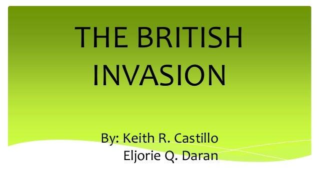 THE BRITISH INVASION By: Keith R. Castillo Eljorie Q. Daran