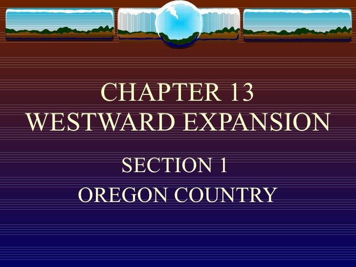 CHAPTER 13 WESTWARD EXPANSION SECTION 1  OREGON COUNTRY