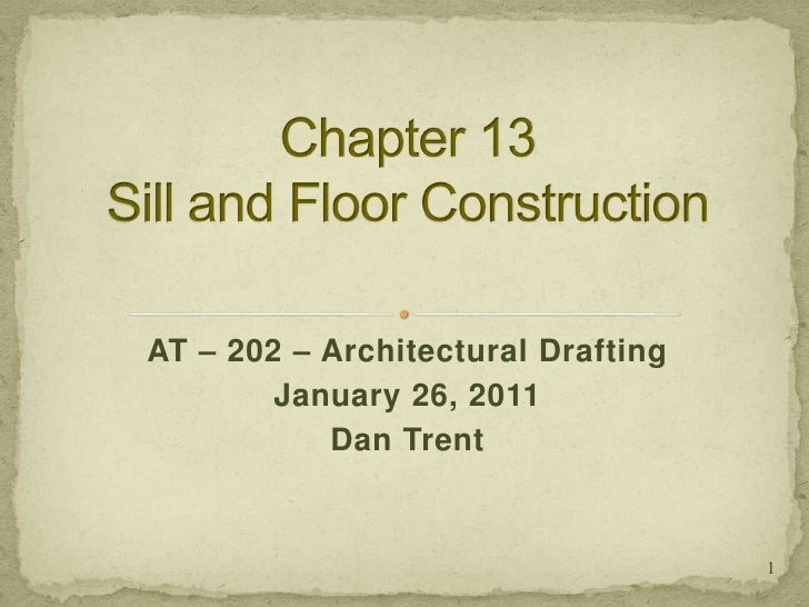 Chapter 13Sill and Floor Construction<br />AT – 202 – Architectural Drafting<br />January 26, 2011<br />Dan Trent<br />1<b...