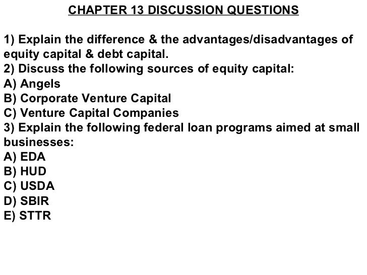 CHAPTER 13 DISCUSSION QUESTIONS 1) Explain the difference & the advantages/disadvantages of equity capital & debt capital....