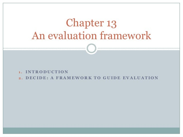 Chapter 13  An evaluation framework  1 . INTRODUCTION  2 . DECIDE: A FRAMEWORK TO GUIDE EVALUATION