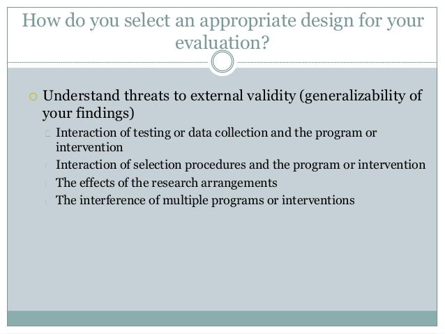 How do you select an appropriate design for your  evaluation?   Understand threats to external validity (generalizability...