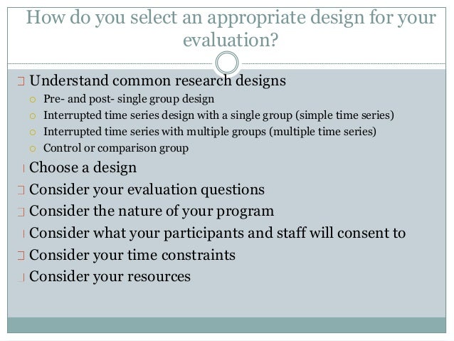 How do you select an appropriate design for your  evaluation?  Understand common research designs   Pre- and post- single...