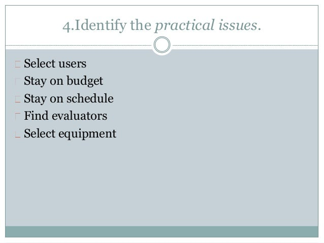 4.Identify the practical issues.  Select users  Stay on budget  Stay on schedule  Find evaluators  Select equipment