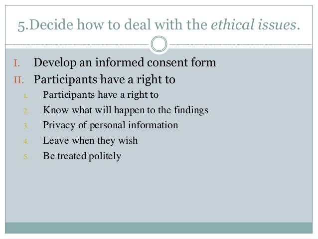 5.Decide how to deal with the ethical issues.  I. Develop an informed consent form  II. Participants have a right to  1. P...