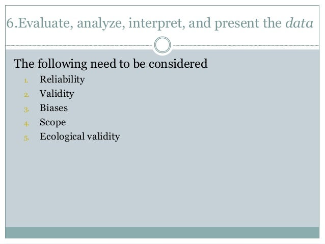 6.Evaluate, analyze, interpret, and present the data  The following need to be considered  1. Reliability  2. Validity  3....