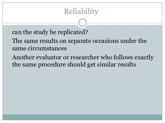 Reliability  can the study be replicated?  The same results on separate occasions under the  same circumstances  Another e...