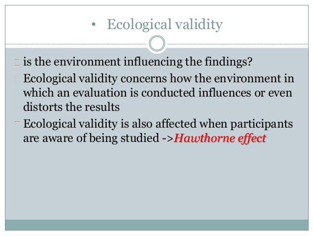 • Ecological validity  is the environment influencing the findings?  Ecological validity concerns how the environment in  ...
