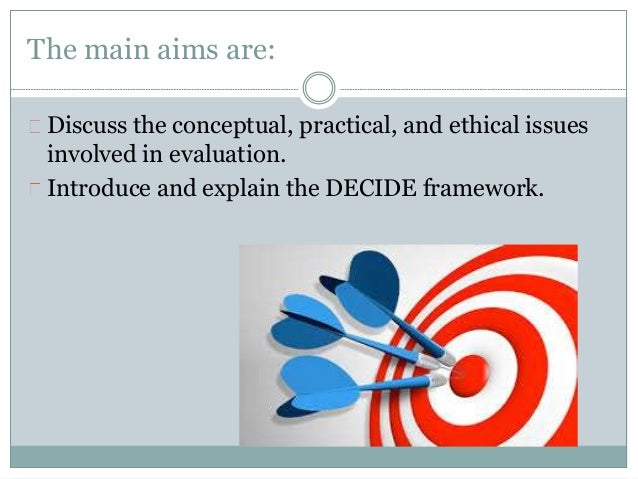 The main aims are:  Discuss the conceptual, practical, and ethical issues  involved in evaluation.  Introduce and explain ...