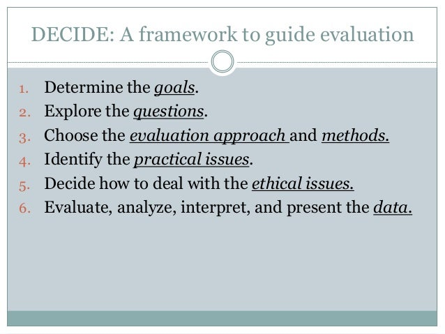 DECIDE: A framework to guide evaluation  1. Determine the goals.  2. Explore the questions.  3. Choose the evaluation appr...