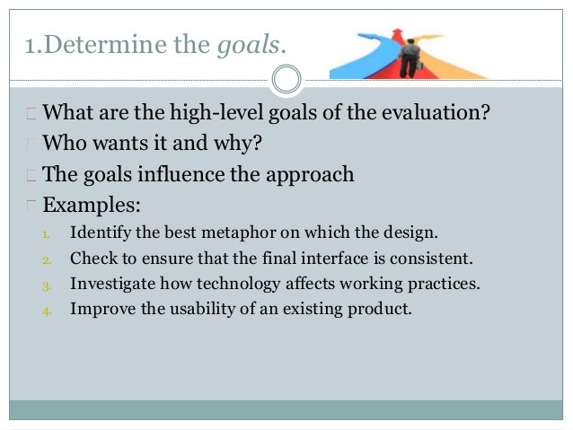 1.Determine the goals.  What are the high-level goals of the evaluation?  Who wants it and why?  The goals influence the a...