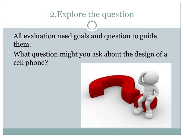 2.Explore the question  All evaluation need goals and question to guide  them.  What question might you ask about the desi...