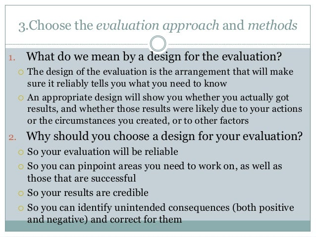 3.Choose the evaluation approach and methods  1. What do we mean by a design for the evaluation?   The design of the eval...