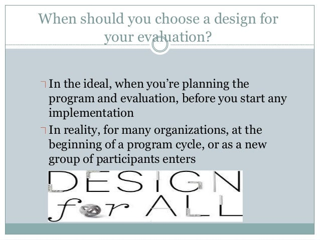 When should you choose a design for  your evaluation?  In the ideal, when you're planning the  program and evaluation, bef...