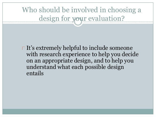 Who should be involved in choosing a  design for your evaluation?  It's extremely helpful to include someone  with researc...