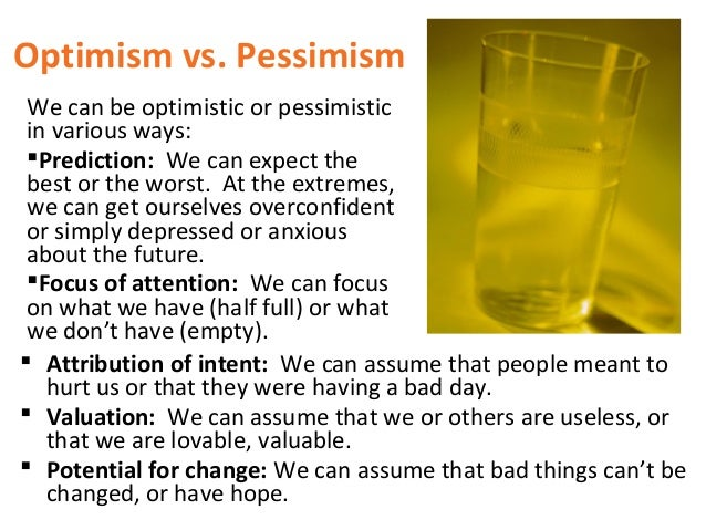 compare and contrast optimistic and pessimistic Optimism vs pessimism - it's learned - which means you can change it people, generally, are not born with either an optimistic or pessimistic view of the world it is learned behavior - learned either through experience or through other people telling us who we are: you are a great runner, you are a winner, you are a loser, you are useless.