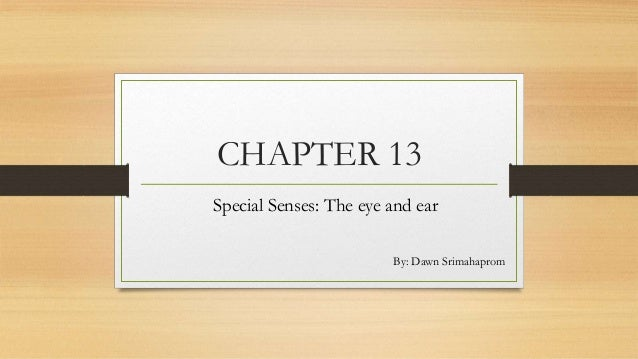 CHAPTER 13 Special Senses: The eye and ear By: Dawn Srimahaprom