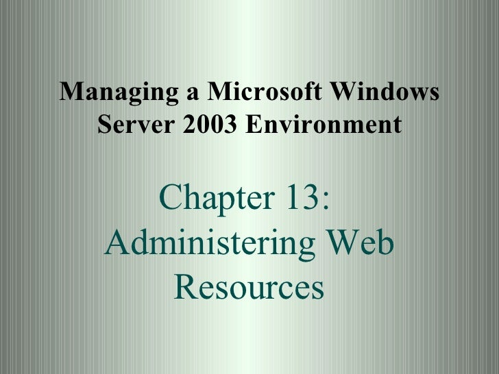 Managing a Microsoft Windows Server 2003 Environment Chapter 13:  Administering Web Resources