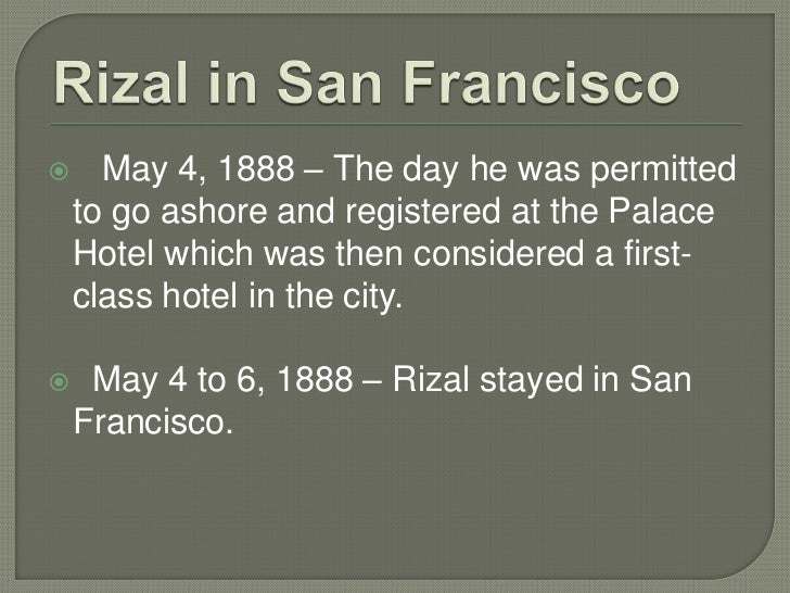 chapter 13 rizal visit to the Rizal's visit to the united states (1888) 3 april 28, 1888 the steamer belgic, with rizal on board, docked at san francisco on saturday morning 4 may 4, 1888 - friday afternoon the day rizal was permitted to go ashore - palace hotel- rizal registered here which was then considered a first-class hotel in the city.