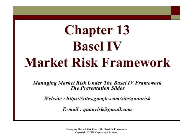 Managing Market Risk Under The Basel IV Framework Copyright © 2016 CapitaLogic Limited Chapter 13 Basel IV Market Risk Fra...