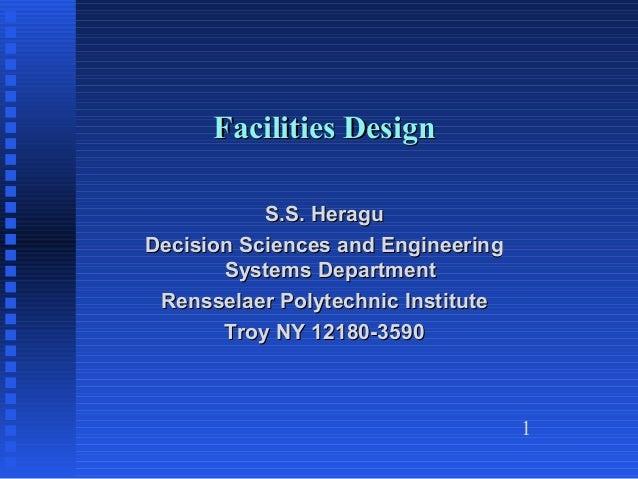 1 Facilities DesignFacilities Design S.S. HeraguS.S. Heragu Decision Sciences and EngineeringDecision Sciences and Enginee...