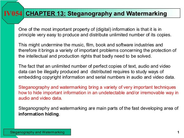IV054 CHAPTER 13: Steganography and Watermarking One of the most important property of (digital) information is that it is...