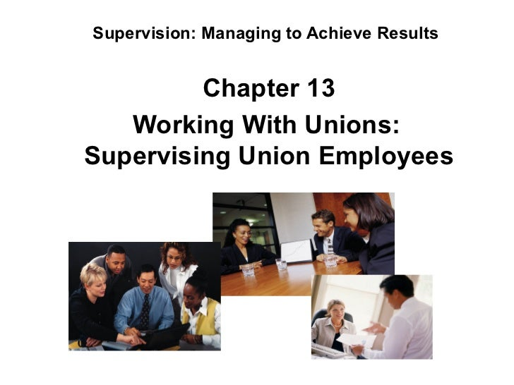 Supervision: Managing to Achieve Results          Chapter 13                 Working With Unions:Supervising Union Emp...
