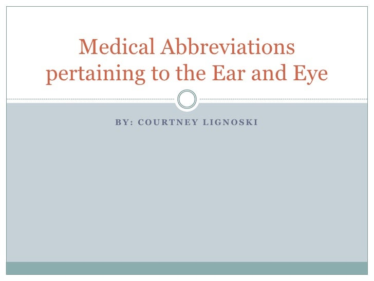 Medical Abbreviationspertaining to the Ear and Eye       BY: COURTNEY LIGNOSKI