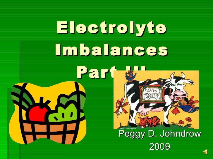 Electrolyte Imbalances Part III Peggy D. Johndrow 2009