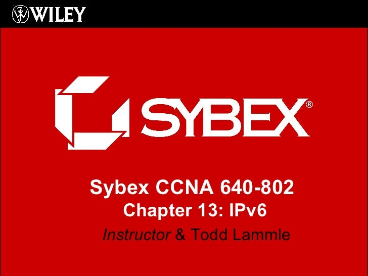 Instructor  & Todd Lammle Sybex CCNA 640-802  Chapter 13: IPv6