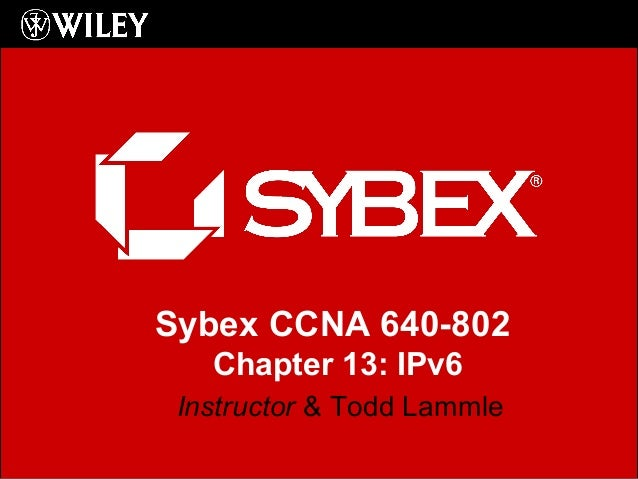 Sybex CCNA 640-802 Chapter 13: IPv6 Instructor & Todd Lammle