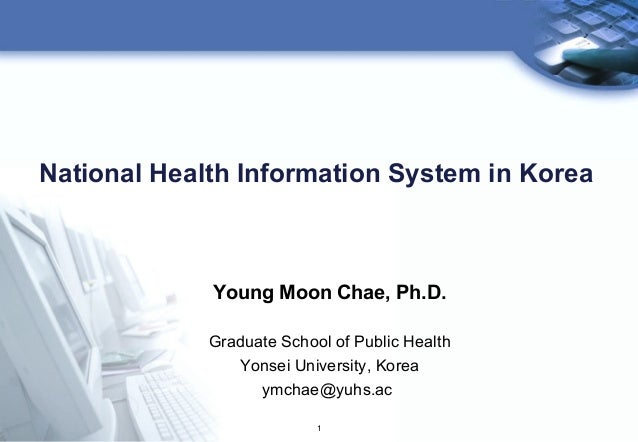 1 National Health Information System in Korea Young Moon Chae, Ph.D. Graduate School of Public Health Yonsei University, K...