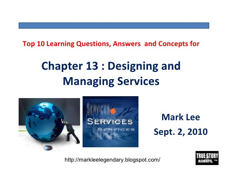 Top 10 Learning Questions, Answers  and Concepts for Chapter 13 : Designing and Managing Services Mark Lee Sept. 2, 2010 h...