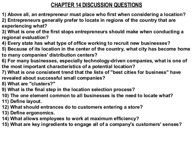 CHAPTER 14 DISCUSSION QUESTIONS1) Above all, an entrepreneur must place who first when considering a location?2) Entrepren...