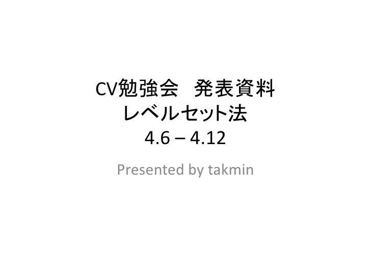 CV勉強会 発表資料   レベルセット法    4.6 – 4.12  Presented by takmin