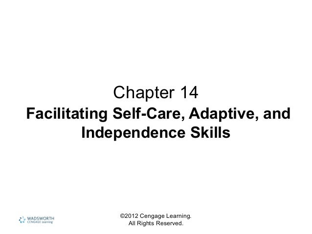 ©2012 Cengage Learning. All Rights Reserved. Chapter 14 Facilitating Self-Care, Adaptive, and Independence Skills