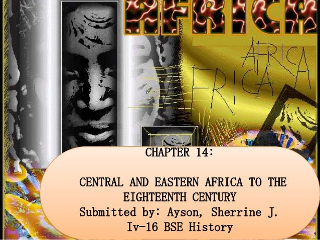 CHAPTER 14: CENTRAL AND EASTERN AFRICA TO THE EIGHTEENTH CENTURY Submitted by: Ayson, Sherrine J. Iv-16 BSE History