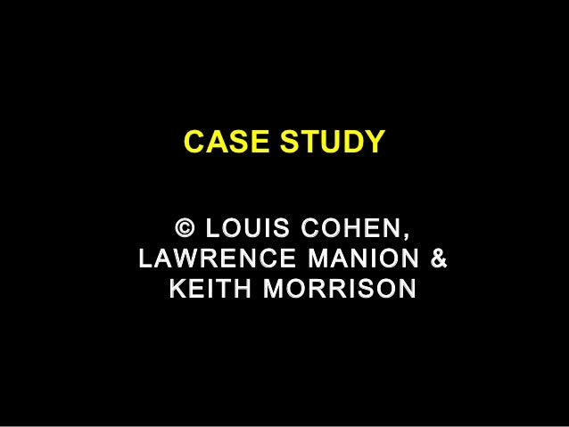 CASE STUDY  © LOUIS COHEN,LAWRENCE MANION &  KEITH MORRISON