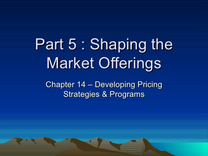 Part 5 : Shaping the Market Offerings Chapter 14 – Developing Pricing Strategies & Programs