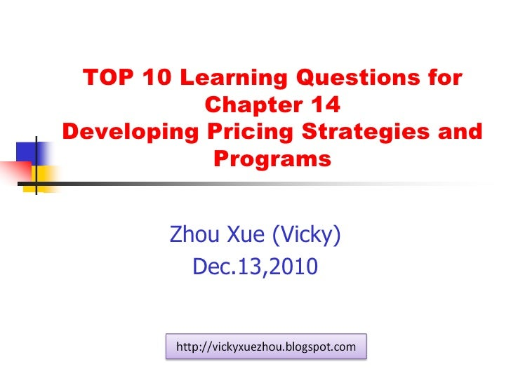 TOP 10 Learning Questions forChapter 14 Developing Pricing Strategies and Programs<br />Zhou Xue (Vicky)<br />Dec.13,2010<...