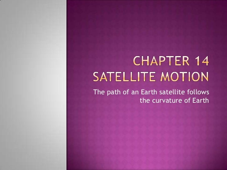 Chapter 14 Satellite Motion <br />The path of an Earth satellite follows the curvature of Earth<br />