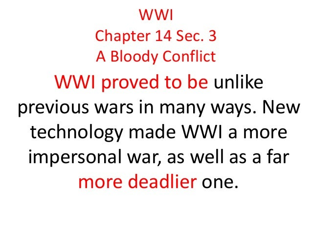 WWI Chapter 14 Sec. 3 A Bloody Conflict  WWI proved to be unlike previous wars in many ways. New technology made WWI a mor...