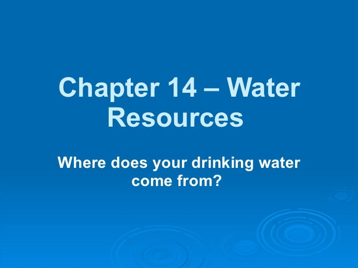 Chapter 14 – Water Resources   Where does your drinking water come from?