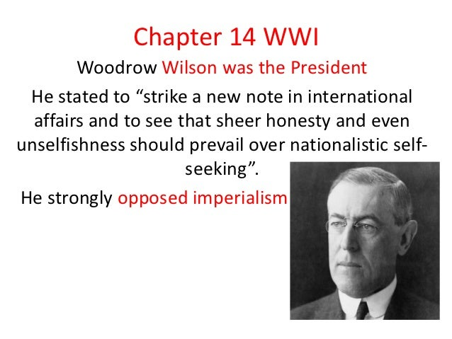 "Chapter 14 WWI        Woodrow Wilson was the President He stated to ""strike a new note in international  affairs and to se..."