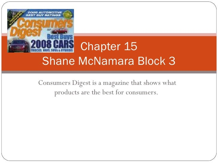 Consumers Digest is a magazine that shows what products are the best for consumers.  Chapter 15 Shane McNamara Block 3