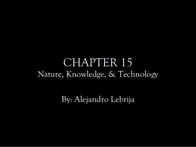 CHAPTER 15 Nature, Knowledge, & Technology By: Alejandro Lebrija