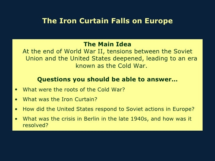 The Iron Curtain Falls on Europe <ul><li>The Main Idea </li></ul><ul><li>At the end of World War II, tensions between the ...