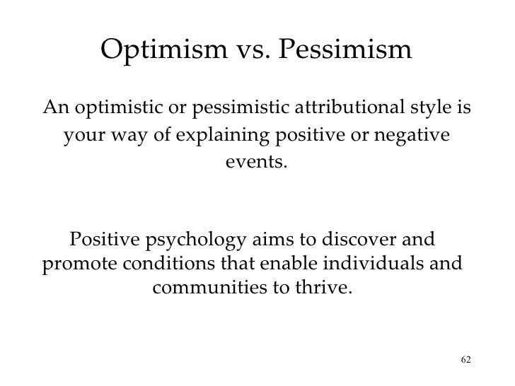 optimistic attributional style The way you explain the reason for that failure is part of your attributional style studies have shown that a person's attributional style plays a huge role in understanding how you respond to challenge and stress someone with a positive attributional style knows that bad things can sometimes happen, and realizes that he.