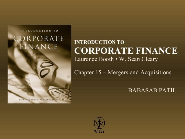 INTRODUCTION TO CORPORATE FINANCE Laurence Booth • W. Sean Cleary Chapter 15 – Mergers and Acquisitions BABASAB PATIL