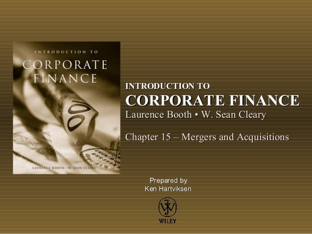 INTRODUCTION TO  CORPORATE FINANCE Laurence Booth • W. Sean Cleary  Chapter 15 – Mergers and Acquisitions  Prepared by Ken...